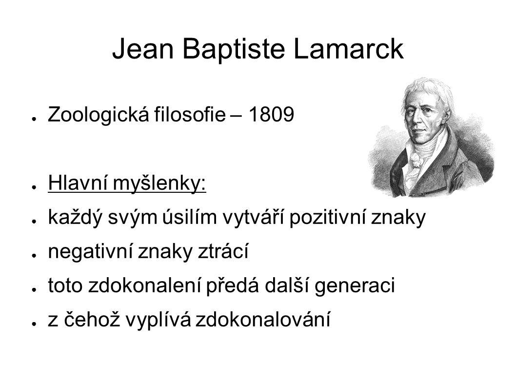 Jean Baptiste Lamarck ● Zoologická filosofie – 1809 ● Hlavní myšlenky: ● každý svým úsilím vytváří pozitivní znaky ● negativní znaky ztrácí ● toto zdokonalení předá další generaci ● z čehož vyplívá zdokonalování