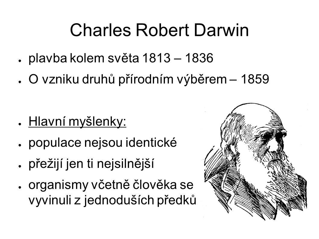 Charles Robert Darwin ● plavba kolem světa 1813 – 1836 ● O vzniku druhů přírodním výběrem – 1859 ● Hlavní myšlenky: ● populace nejsou identické ● přežijí jen ti nejsilnější ● organismy včetně člověka se vyvinuli z jednoduších předků