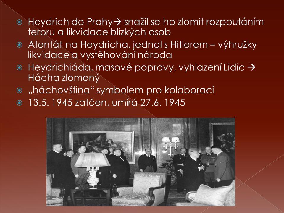 """ Heydrich do Prahy  snažil se ho zlomit rozpoutáním teroru a likvidace blízkých osob  Atentát na Heydricha, jednal s Hitlerem – výhružky likvidace a vystěhování národa  Heydrichiáda, masové popravy, vyhlazení Lidic  Hácha zlomený  """"háchovština symbolem pro kolaboraci  13.5."""