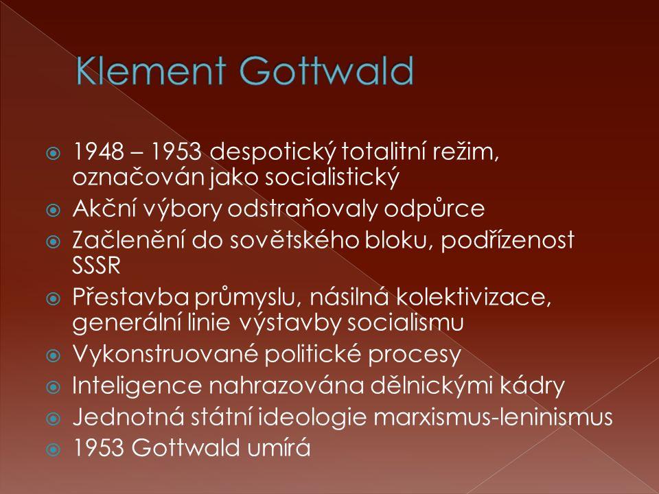  1948 – 1953 despotický totalitní režim, označován jako socialistický  Akční výbory odstraňovaly odpůrce  Začlenění do sovětského bloku, podřízenost SSSR  Přestavba průmyslu, násilná kolektivizace, generální linie výstavby socialismu  Vykonstruované politické procesy  Inteligence nahrazována dělnickými kádry  Jednotná státní ideologie marxismus-leninismus  1953 Gottwald umírá