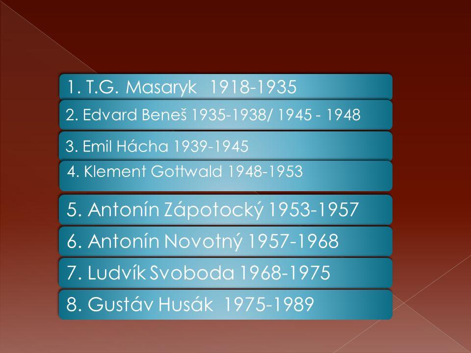 1. T.G. Masaryk 1918-1935 2. Edvard Beneš 1935-1938/ 1945 - 19483. Emil Hácha 1939-1945 4. Klement Gottwald 1948-1953 5. Antonín Zápotocký 1953-19576.