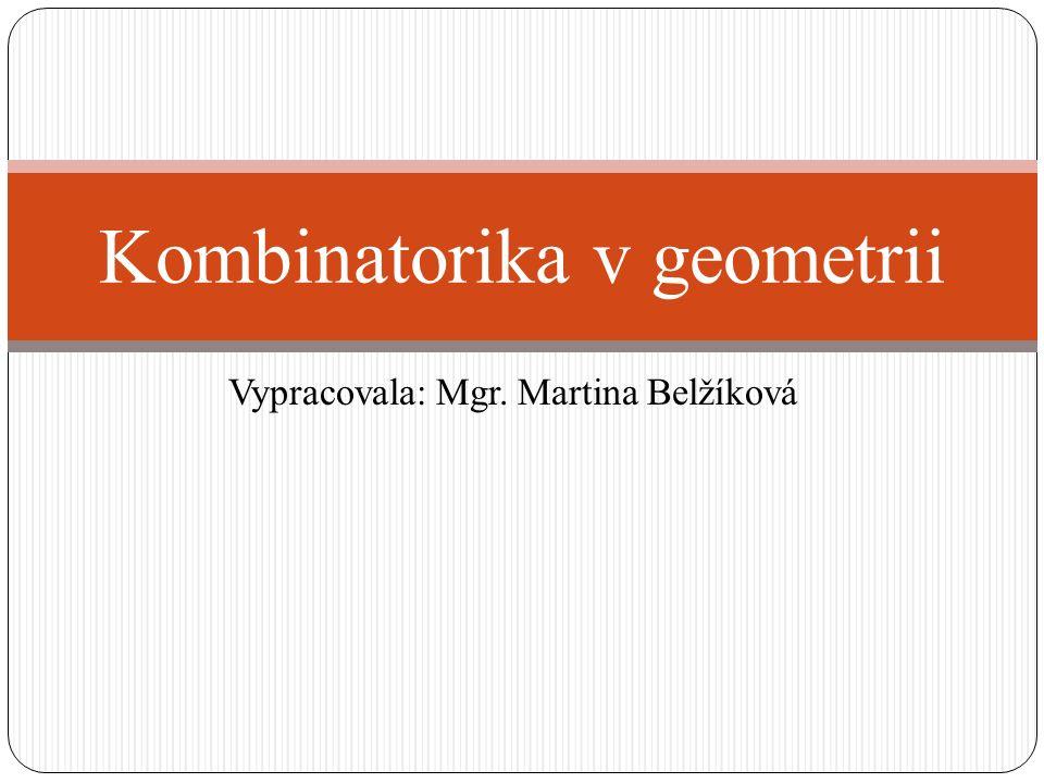 Vypracovala: Mgr. Martina Belžíková Kombinatorika v geometrii