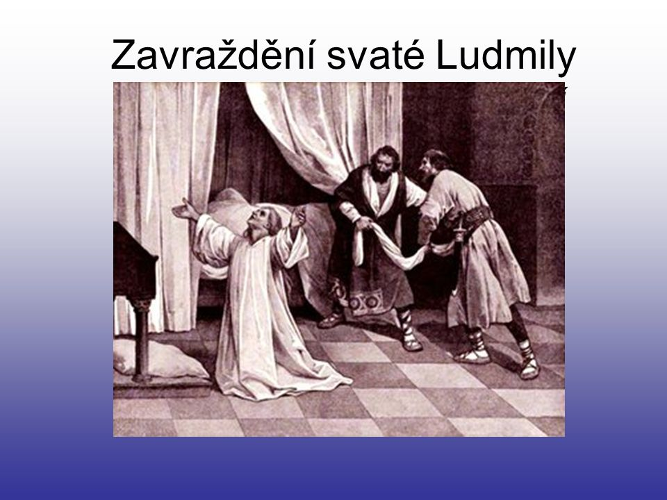 Zavraždění svaté Ludmily Její vraždu si objednala Drahomíra- její snacha.