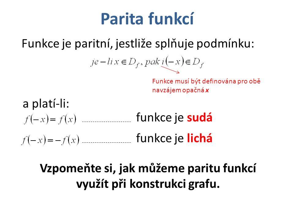 Parita funkcí Funkce je paritní, jestliže splňuje podmínku: Funkce musí být definována pro obě navzájem opačná x a platí-li: Vzpomeňte si, jak můžeme paritu funkcí využít při konstrukci grafu.