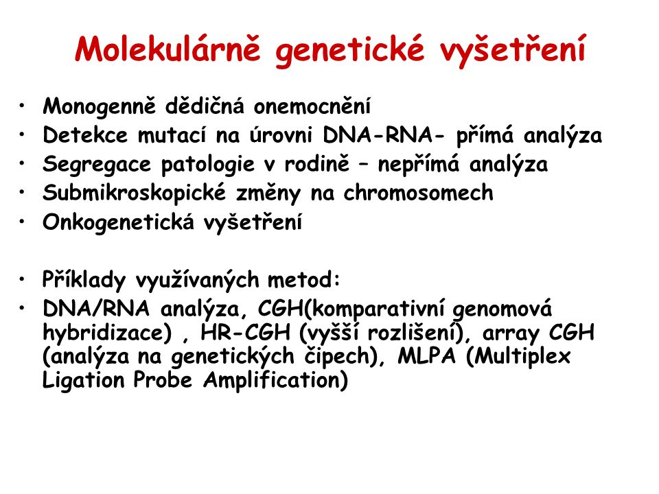 Molekulárně genetické vyšetření Monogenně dědičn á onemocněn í Detekce mutac í na ú rovni DNA-RNA- přímá analýza Segregace patologie v rodině – nepřímá analýza Submikroskopické změny na chromosomech Onkogenetick á vy š etřen í Příklady využívaných metod: DNA/RNA analýza, CGH(komparativní genomová hybridizace), HR-CGH (vyšší rozlišení), array CGH (analýza na genetických čipech), MLPA (Multiplex Ligation Probe Amplification)