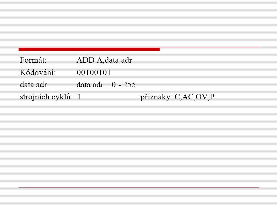 Formát: ADD A,data adr Kódování: 00100101 data adr data adr....0 - 255 strojních cyklů: 1 příznaky: C,AC,OV,P