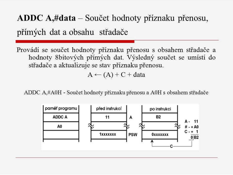 ADDC A,#data – Součet hodnoty příznaku přenosu, přímých dat a obsahu střadače Provádí se součet hodnoty příznaku přenosu s obsahem střadače a hodnoty 8bitových přímých dat.