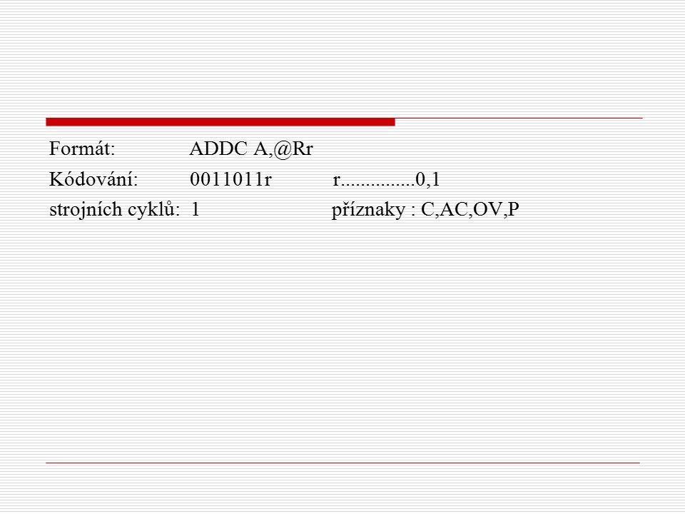 Formát: ADDC A,@Rr Kódování: 0011011r r...............0,1 strojních cyklů: 1 příznaky : C,AC,OV,P