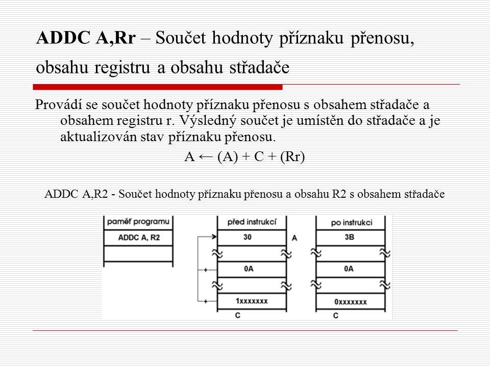 ADDC A,Rr – Součet hodnoty příznaku přenosu, obsahu registru a obsahu střadače Provádí se součet hodnoty příznaku přenosu s obsahem střadače a obsahem registru r.