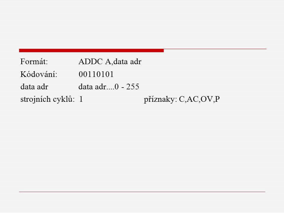 Formát: ADDC A,data adr Kódování: 00110101 data adr data adr....0 - 255 strojních cyklů: 1 příznaky: C,AC,OV,P
