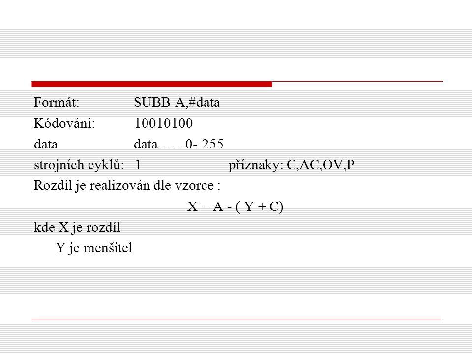 Formát: SUBB A,#data Kódování: 10010100 data data........0- 255 strojních cyklů: 1 příznaky: C,AC,OV,P Rozdíl je realizován dle vzorce : X = A - ( Y + C) kde X je rozdíl Y je menšitel