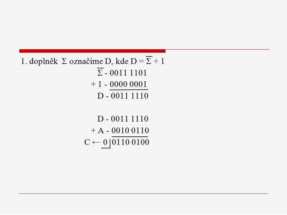 1. doplněk Σ označíme D, kde D = Σ + 1 Σ - 0011 1101 + 1 - 0000 0001 D - 0011 1110 + A - 0010 0110 C ← 0 0110 0100