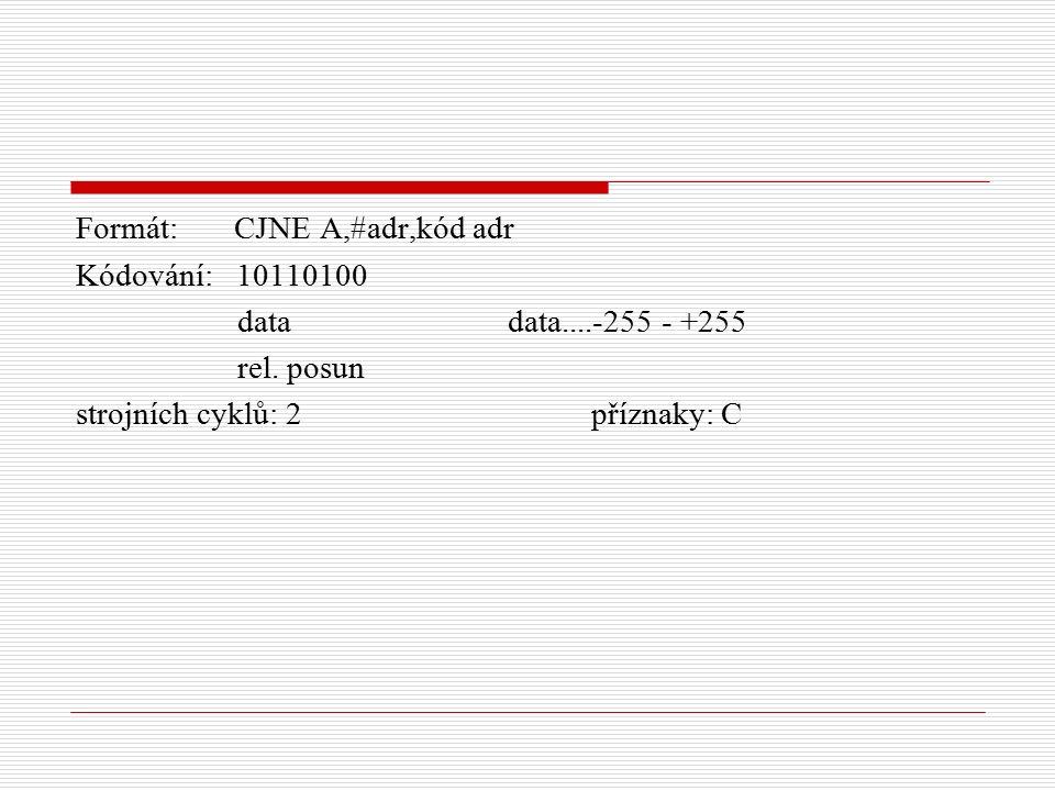 Formát: CJNE A,#adr,kód adr Kódování: 10110100 data data....-255 - +255 rel.