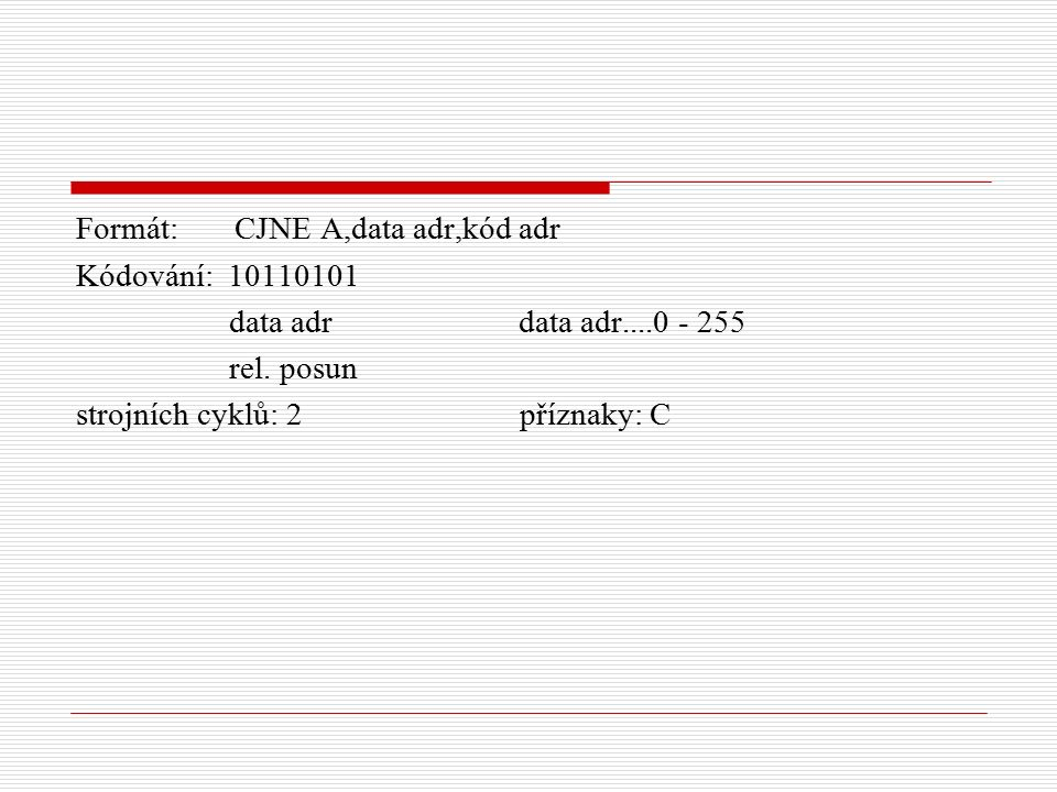 Formát: CJNE A,data adr,kód adr Kódování: 10110101 data adr data adr....0 - 255 rel.