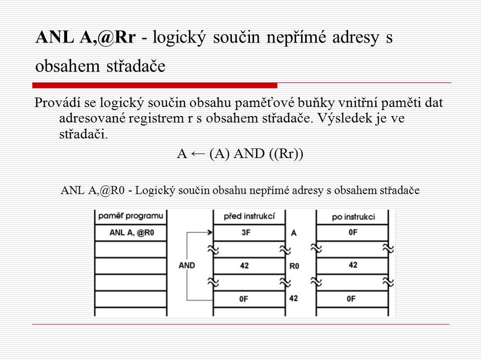 ANL A,@Rr - logický součin nepřímé adresy s obsahem střadače Provádí se logický součin obsahu paměťové buňky vnitřní paměti dat adresované registrem r s obsahem střadače.
