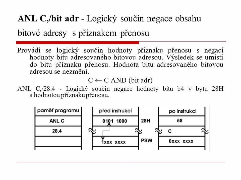 ANL C,/bit adr - Logický součin negace obsahu bitové adresy s příznakem přenosu Provádí se logický součin hodnoty příznaku přenosu s negací hodnoty bitu adresovaného bitovou adresou.