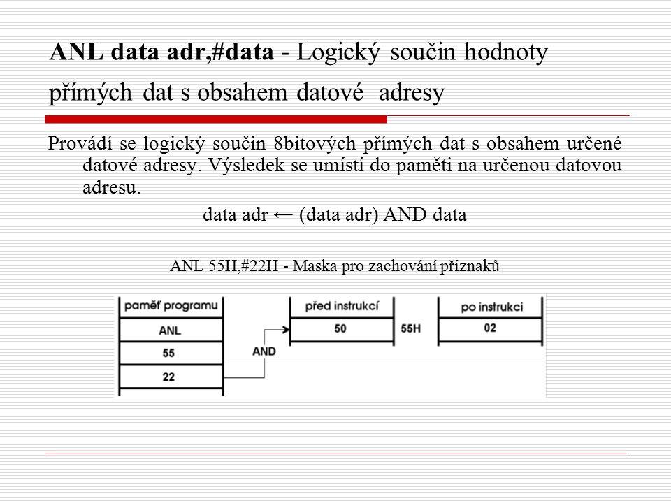ANL data adr,#data - Logický součin hodnoty přímých dat s obsahem datové adresy Provádí se logický součin 8bitových přímých dat s obsahem určené datové adresy.