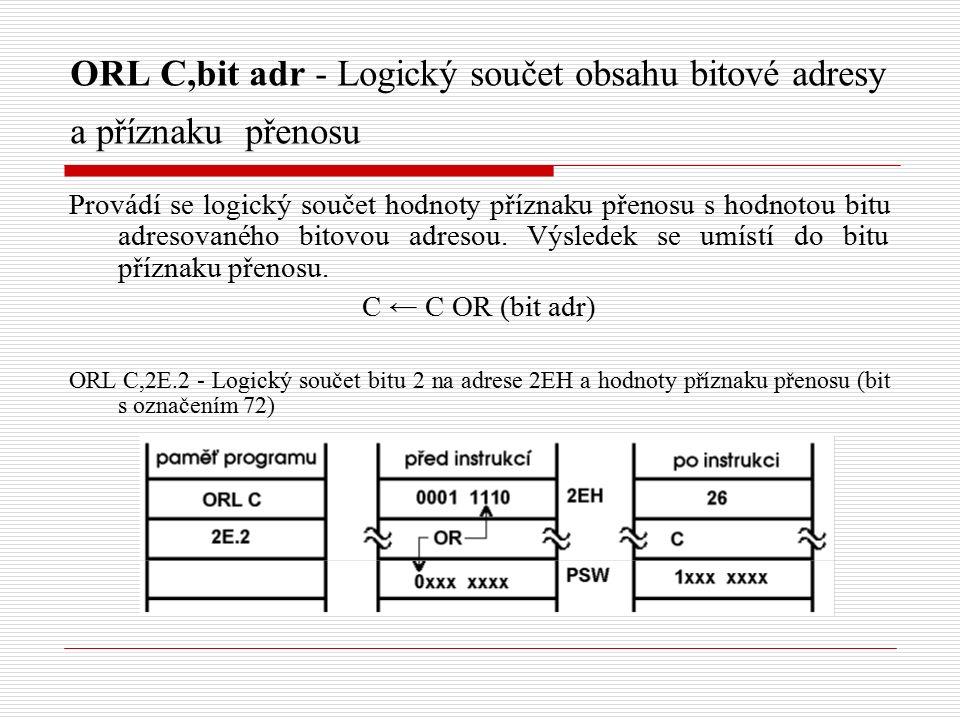 ORL C,bit adr - Logický součet obsahu bitové adresy a příznaku přenosu Provádí se logický součet hodnoty příznaku přenosu s hodnotou bitu adresovaného bitovou adresou.