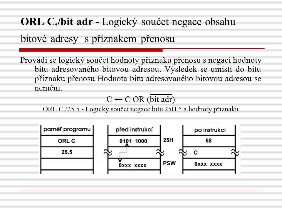 ORL C,/bit adr - Logický součet negace obsahu bitové adresy s příznakem přenosu Provádí se logický součet hodnoty příznaku přenosu s negací hodnoty bitu adresovaného bitovou adresou.
