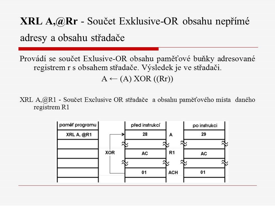 XRL A,@Rr - Součet Exklusive-OR obsahu nepřímé adresy a obsahu střadače Provádí se součet Exlusive-OR obsahu paměťové buňky adresované registrem r s obsahem střadače.