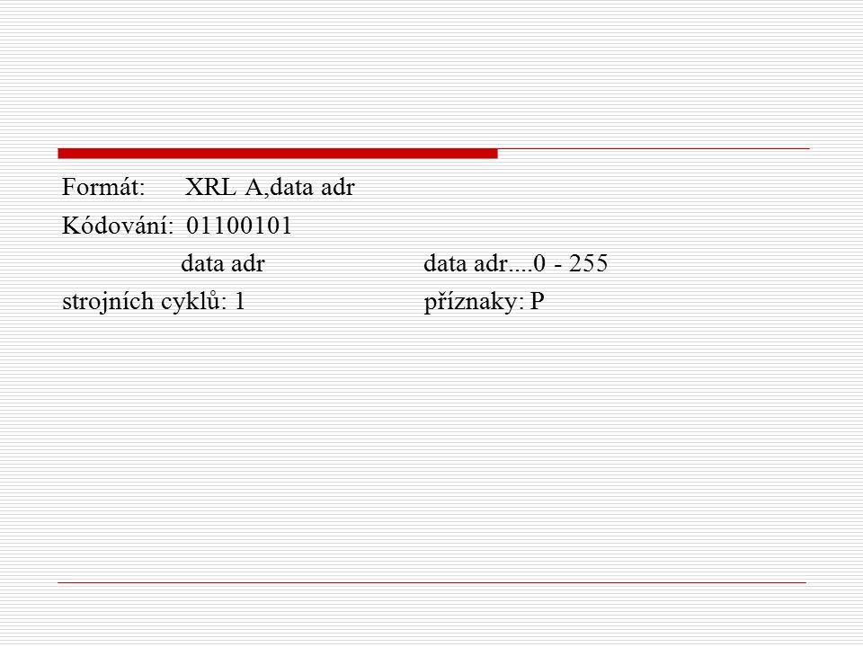 Formát: XRL A,data adr Kódování: 01100101 data adr data adr....0 - 255 strojních cyklů: 1 příznaky: P