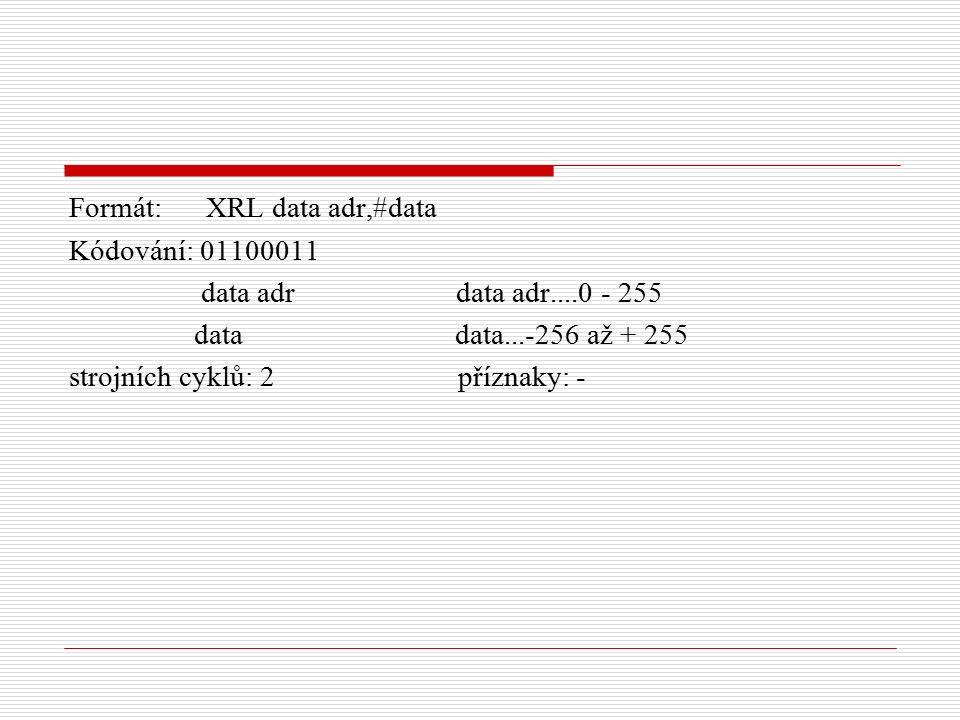 Formát: XRL data adr,#data Kódování: 01100011 data adr data adr....0 - 255 data data...-256 až + 255 strojních cyklů: 2 příznaky: -