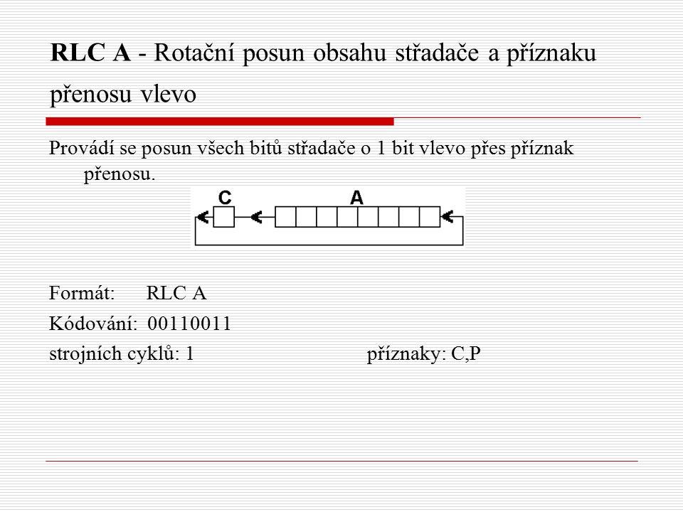 RLC A - Rotační posun obsahu střadače a příznaku přenosu vlevo Provádí se posun všech bitů střadače o 1 bit vlevo přes příznak přenosu.