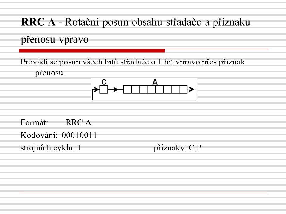 RRC A - Rotační posun obsahu střadače a příznaku přenosu vpravo Provádí se posun všech bitů střadače o 1 bit vpravo přes příznak přenosu.