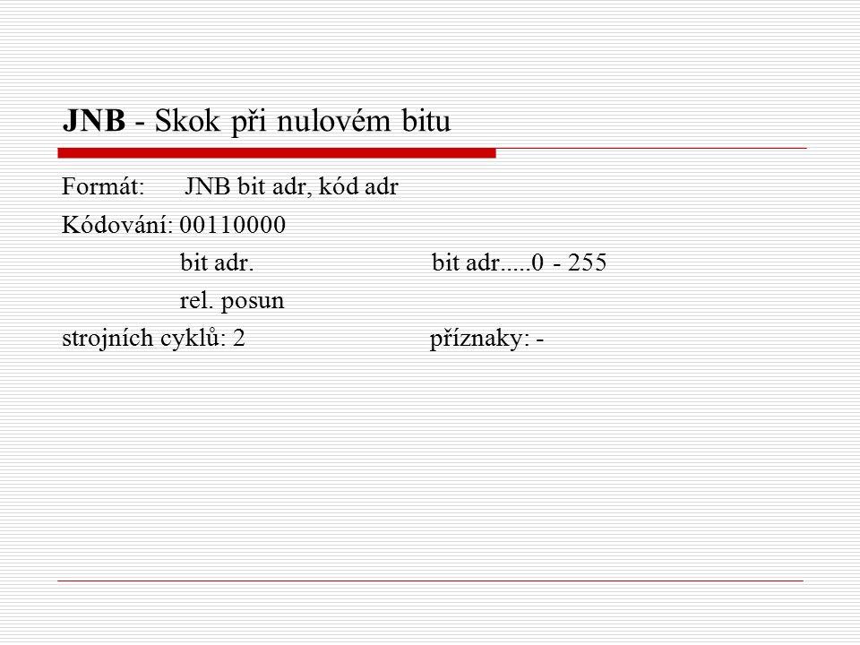 JNB - Skok při nulovém bitu Formát: JNB bit adr, kód adr Kódování: 00110000 bit adr.