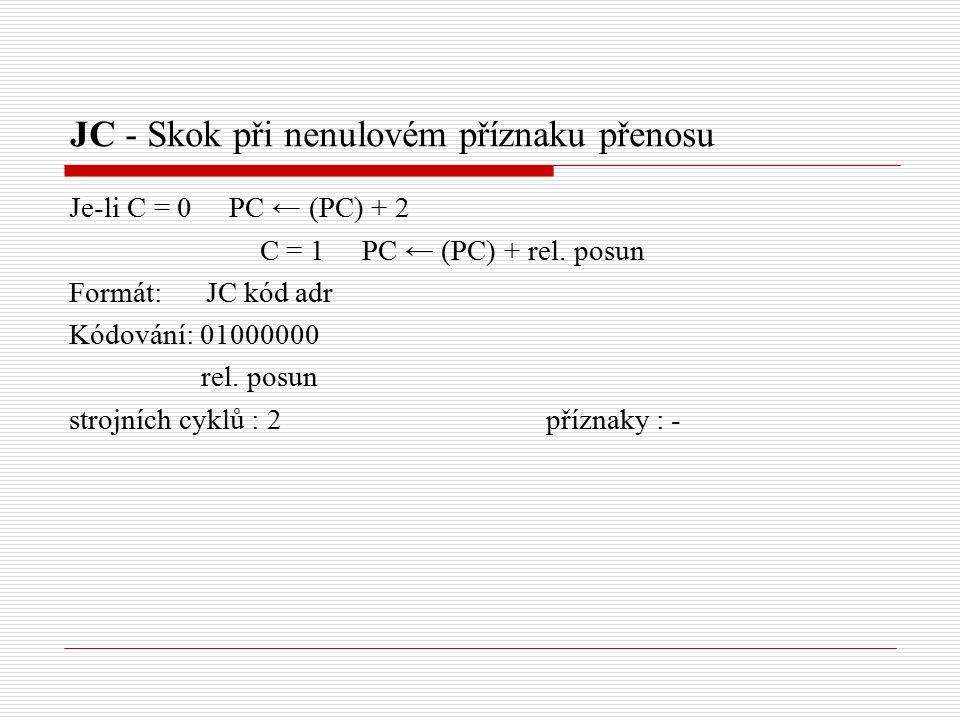 JC - Skok při nenulovém příznaku přenosu Je-li C = 0 PC ← (PC) + 2 C = 1 PC ← (PC) + rel.