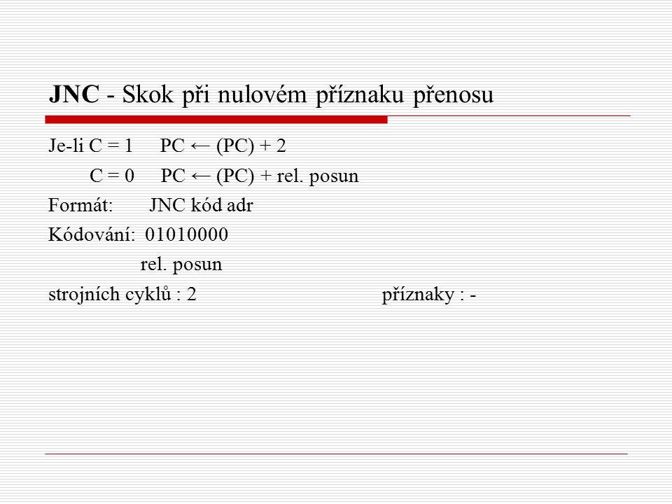 JNC - Skok při nulovém příznaku přenosu Je-li C = 1 PC ← (PC) + 2 C = 0 PC ← (PC) + rel.