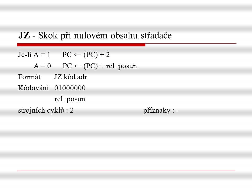 JZ - Skok při nulovém obsahu střadače Je-li A = 1 PC ← (PC) + 2 A = 0 PC ← (PC) + rel.