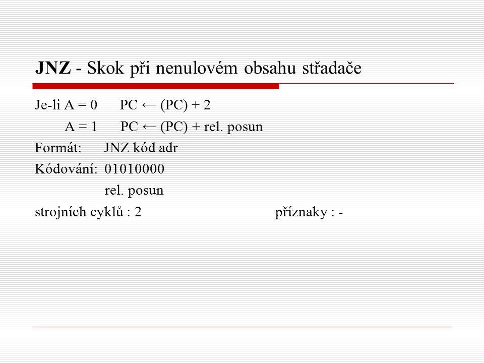 JNZ - Skok při nenulovém obsahu střadače Je-li A = 0 PC ← (PC) + 2 A = 1 PC ← (PC) + rel.