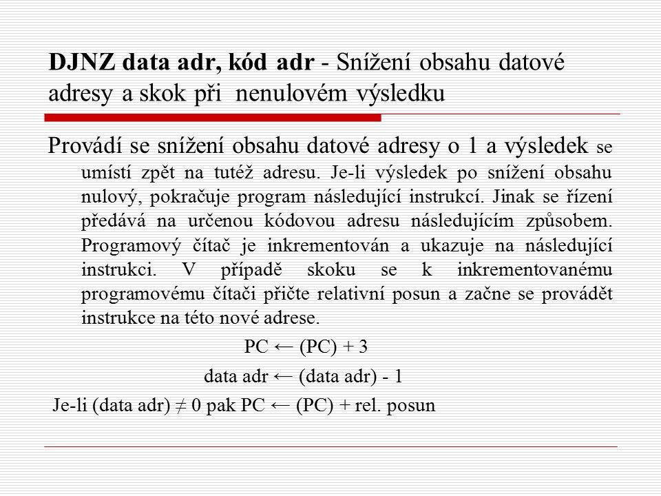 DJNZ data adr, kód adr - Snížení obsahu datové adresy a skok při nenulovém výsledku Provádí se snížení obsahu datové adresy o 1 a výsledek se umístí zpět na tutéž adresu.