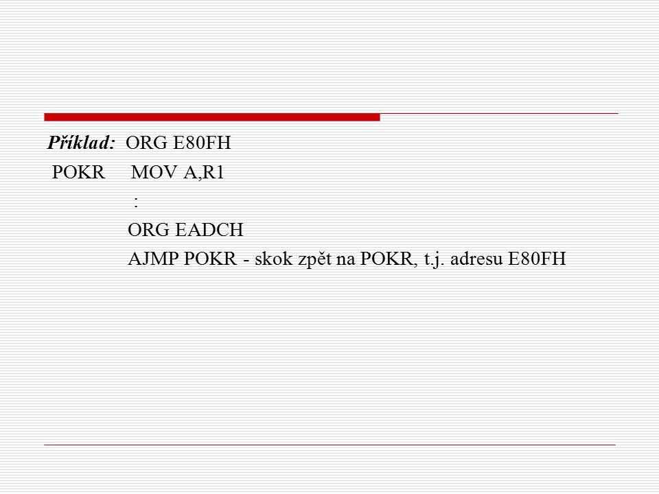 Příklad: ORG E80FH POKR MOV A,R1 : ORG EADCH AJMP POKR - skok zpět na POKR, t.j. adresu E80FH