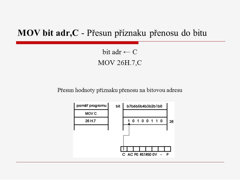 MOV bit adr,C - Přesun příznaku přenosu do bitu bit adr ← C MOV 26H.7,C Přesun hodnoty příznaku přenosu na bitovou adresu