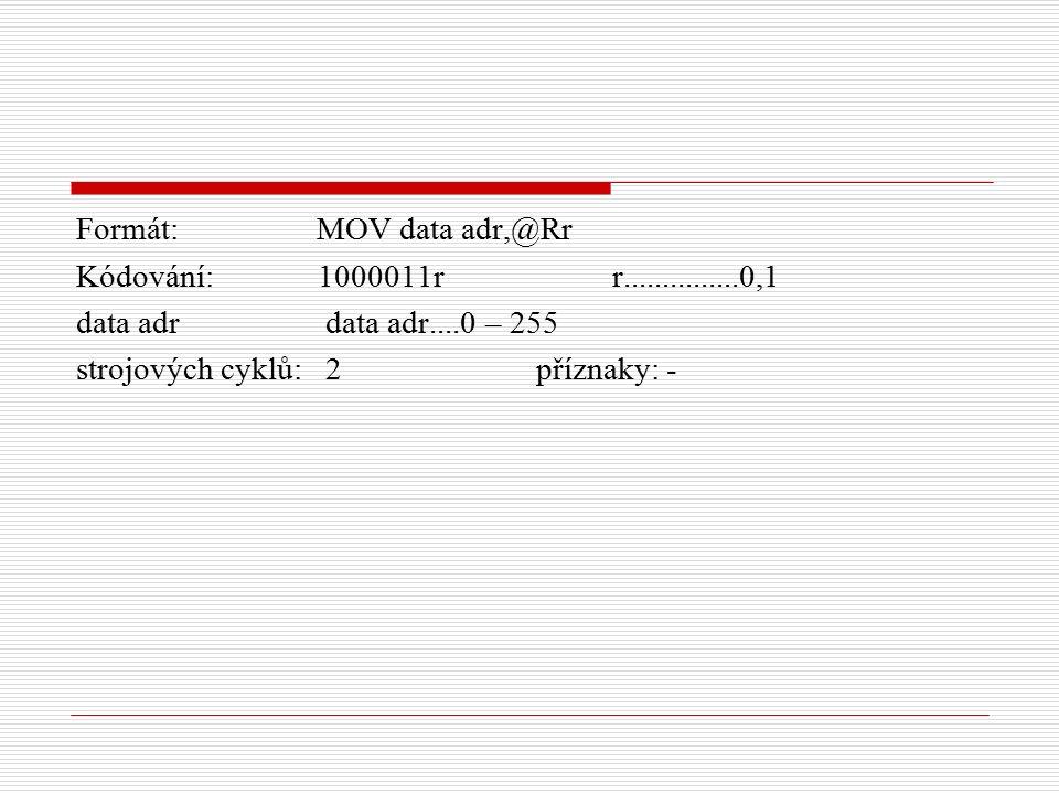 Formát: MOV data adr,@Rr Kódování: 1000011r r...............0,1 data adr data adr....0 – 255 strojových cyklů: 2 příznaky: -
