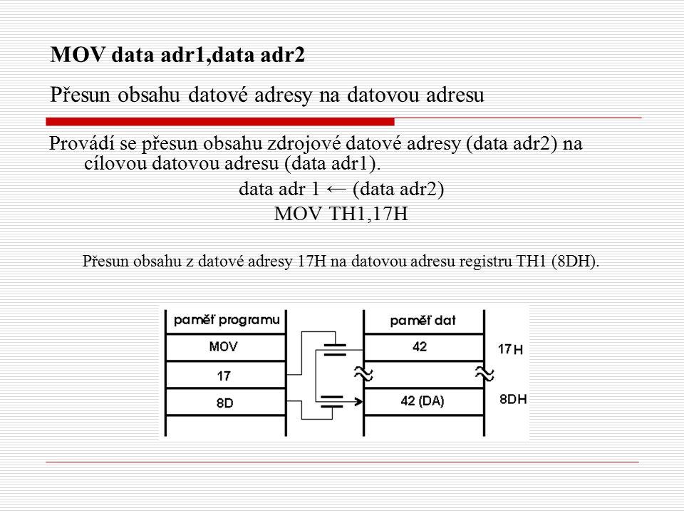 MOV data adr1,data adr2 Přesun obsahu datové adresy na datovou adresu Provádí se přesun obsahu zdrojové datové adresy (data adr2) na cílovou datovou adresu (data adr1).