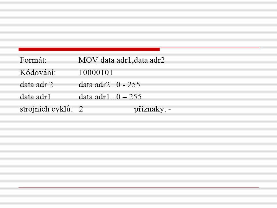 Formát: MOV data adr1,data adr2 Kódování: 10000101 data adr 2 data adr2...0 - 255 data adr1 data adr1...0 – 255 strojních cyklů: 2 příznaky: -