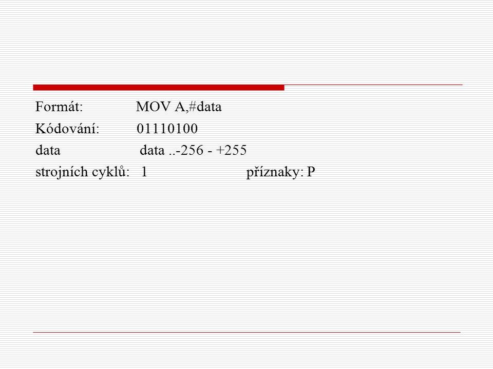 Formát: MOV A,#data Kódování: 01110100 data data..-256 - +255 strojních cyklů: 1 příznaky: P