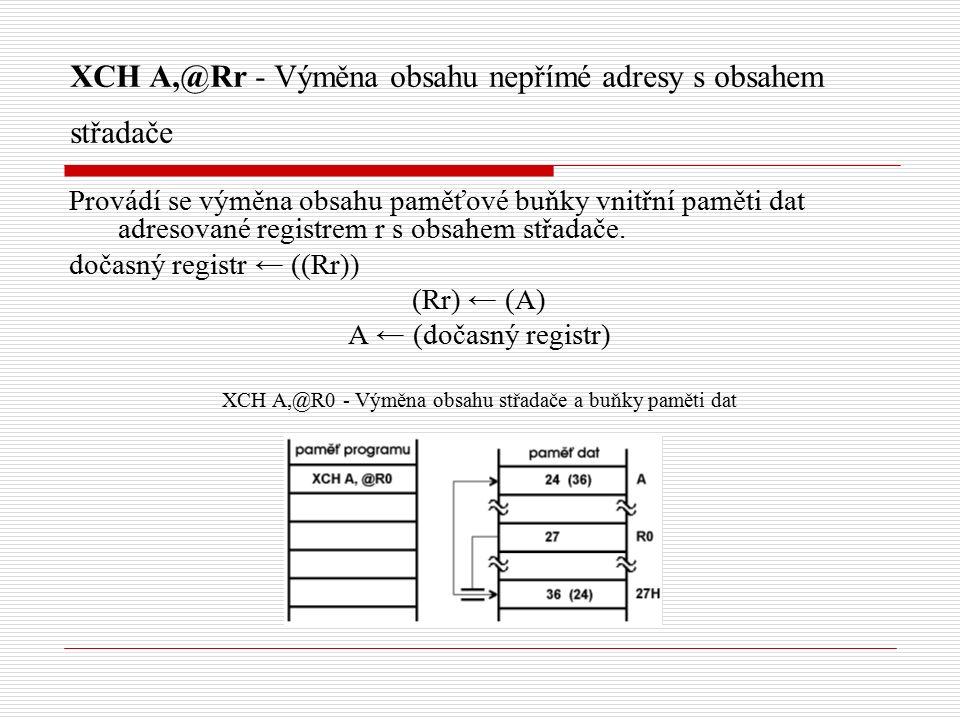 XCH A,@Rr - Výměna obsahu nepřímé adresy s obsahem střadače Provádí se výměna obsahu paměťové buňky vnitřní paměti dat adresované registrem r s obsahem střadače.