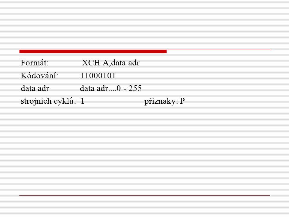 Formát: XCH A,data adr Kódování: 11000101 data adr data adr....0 - 255 strojních cyklů: 1 příznaky: P