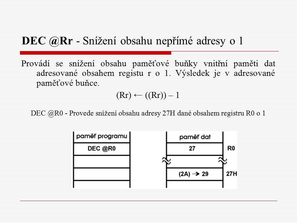 DEC @Rr - Snížení obsahu nepřímé adresy o 1 Provádí se snížení obsahu paměťové buňky vnitřní paměti dat adresované obsahem registu r o 1.