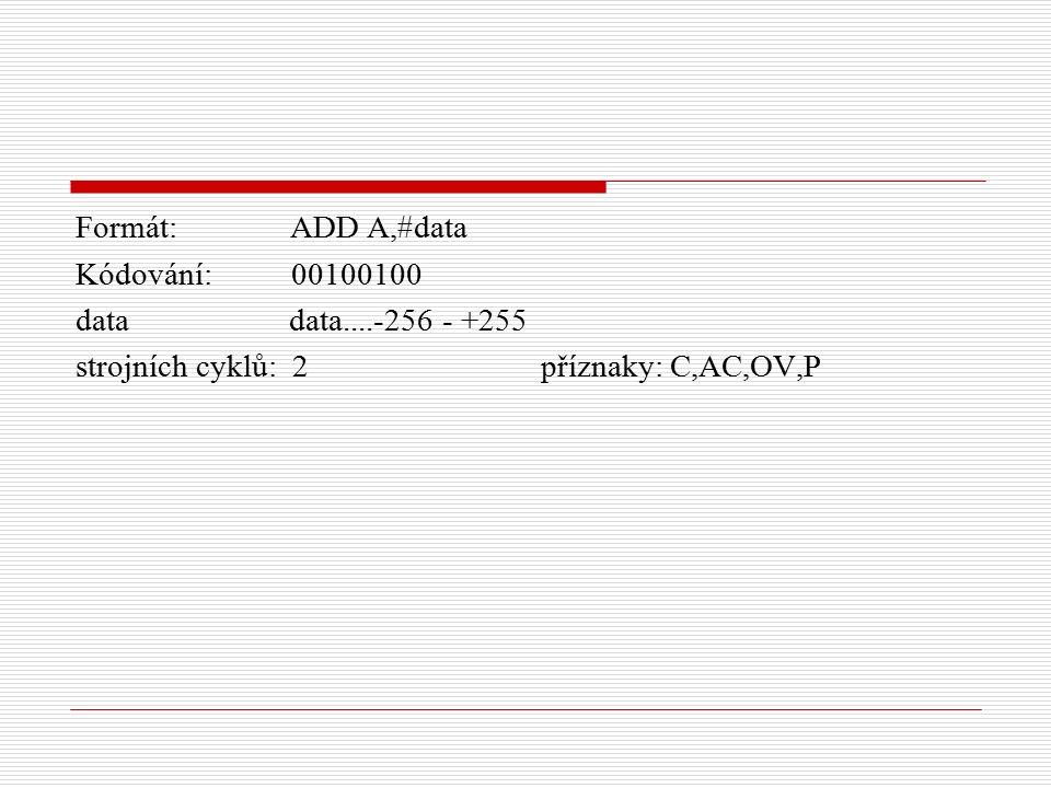 Formát: ADD A,#data Kódování: 00100100 data data....-256 - +255 strojních cyklů: 2 příznaky: C,AC,OV,P