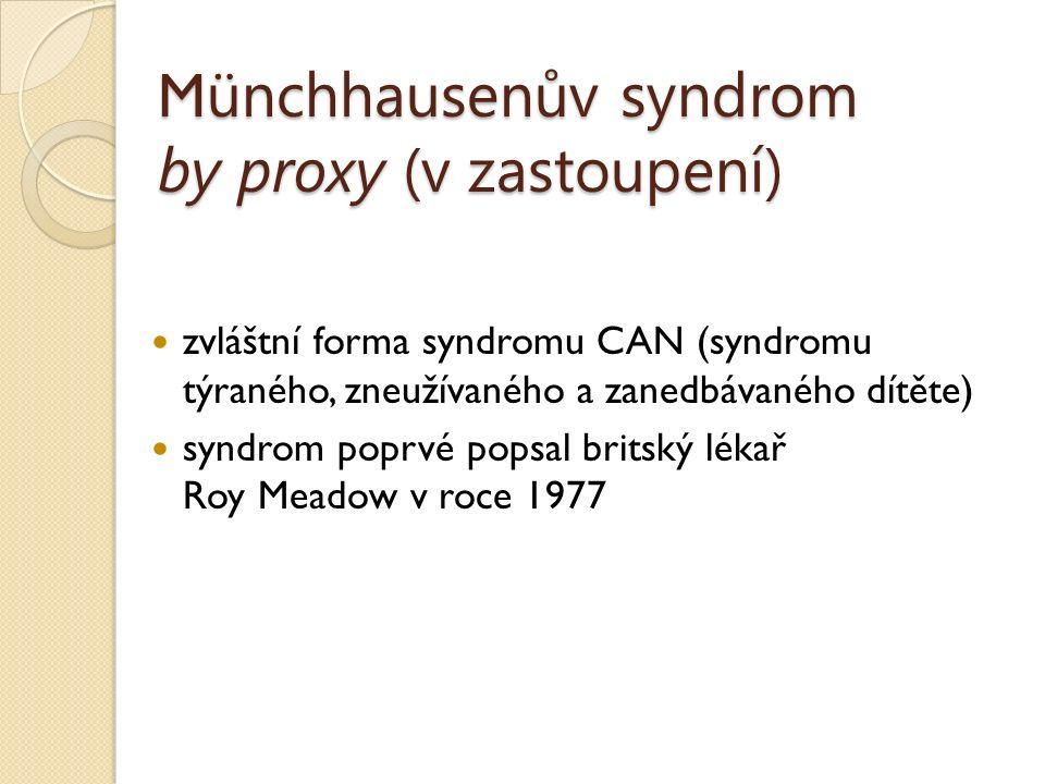 M ünchhausenův syndrom by proxy (v zastoupení) zvláštní forma syndromu CAN (syndromu týraného, zneužívaného a zanedbávaného dítěte) syndrom poprvé popsal britský lékař Roy Meadow v roce 1977