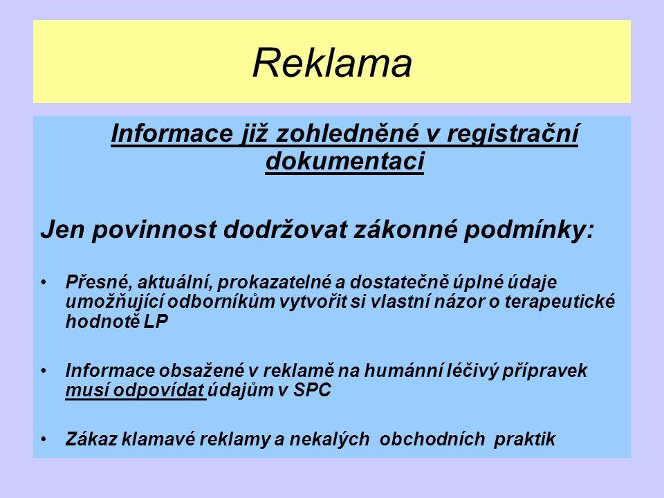 Reklama Informace již zohledněné v registrační dokumentaci Jen povinnost dodržovat zákonné podmínky: Přesné, aktuální, prokazatelné a dostatečně úplné údaje umožňující odborníkům vytvořit si vlastní názor o terapeutické hodnotě LP Informace obsažené v reklamě na humánní léčivý přípravek musí odpovídat údajům v SPC Zákaz klamavé reklamy a nekalých obchodních praktik