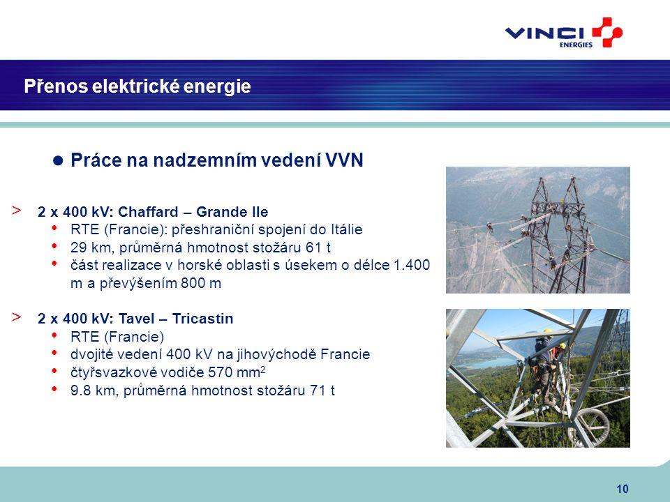 10 Přenos elektrické energie ● Práce na nadzemním vedení VVN > 2 x 400 kV: Chaffard – Grande Ile RTE (Francie): přeshraniční spojení do Itálie 29 km, průměrná hmotnost stožáru 61 t část realizace v horské oblasti s úsekem o délce 1.400 m a převýšením 800 m > 2 x 400 kV: Tavel – Tricastin RTE (Francie) dvojité vedení 400 kV na jihovýchodě Francie čtyřsvazkové vodiče 570 mm 2 9.8 km, průměrná hmotnost stožáru 71 t