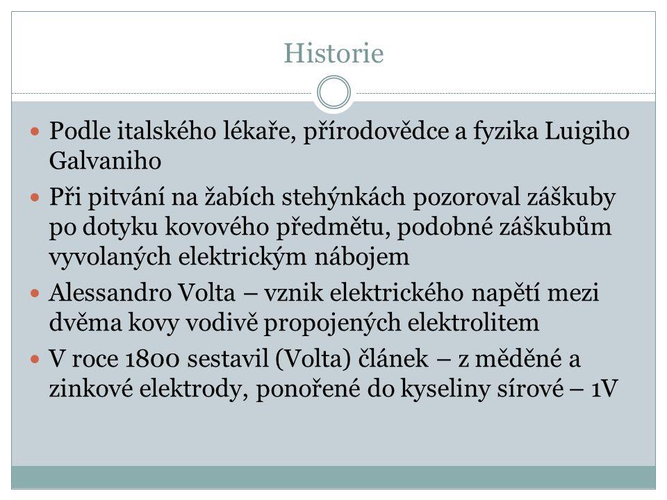 Historie Podle italského lékaře, přírodovědce a fyzika Luigiho Galvaniho Při pitvání na žabích stehýnkách pozoroval záškuby po dotyku kovového předmětu, podobné záškubům vyvolaných elektrickým nábojem Alessandro Volta – vznik elektrického napětí mezi dvěma kovy vodivě propojených elektrolitem V roce 1800 sestavil (Volta) článek – z měděné a zinkové elektrody, ponořené do kyseliny sírové – 1V
