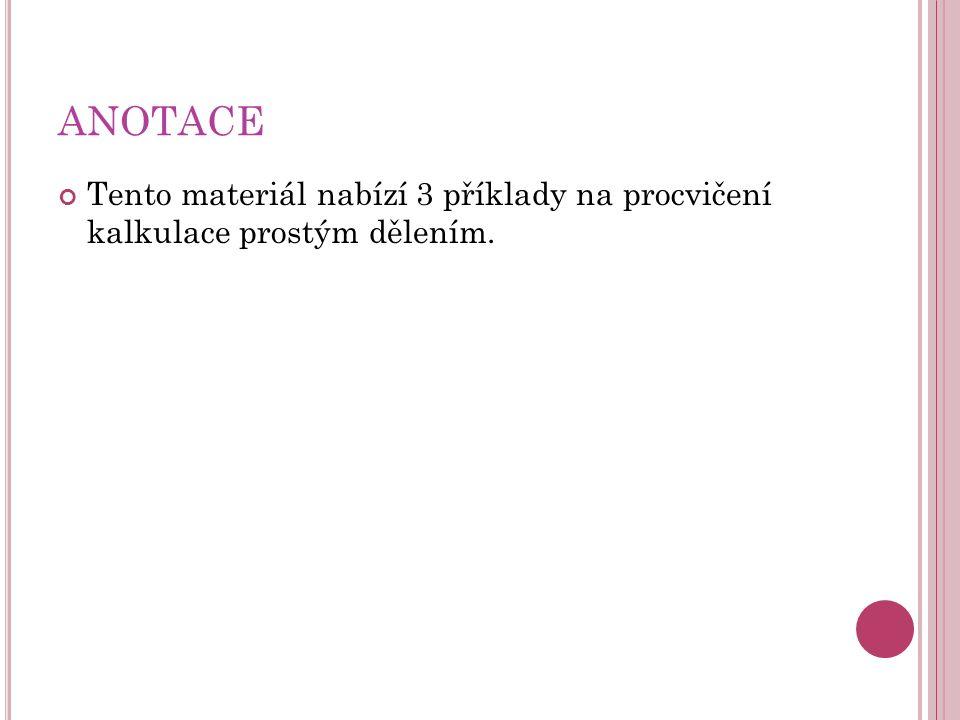 ANOTACE Tento materiál nabízí 3 příklady na procvičení kalkulace prostým dělením.