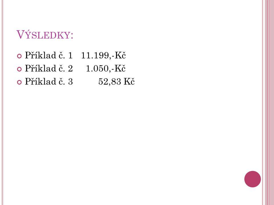 V ÝSLEDKY : Příklad č. 1 11.199,-Kč Příklad č. 2 1.050,-Kč Příklad č. 3 52,83 Kč